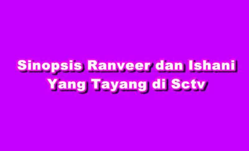 SINOPSIS Ranveer dan Ishani INDOSIAR Episode 1 - 446 Terakhir