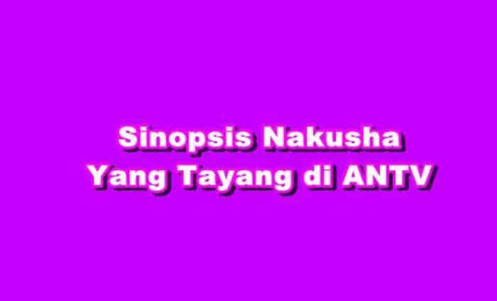 SINOPSIS Nakusha ANTV Episode 1 - 512 Terakhir